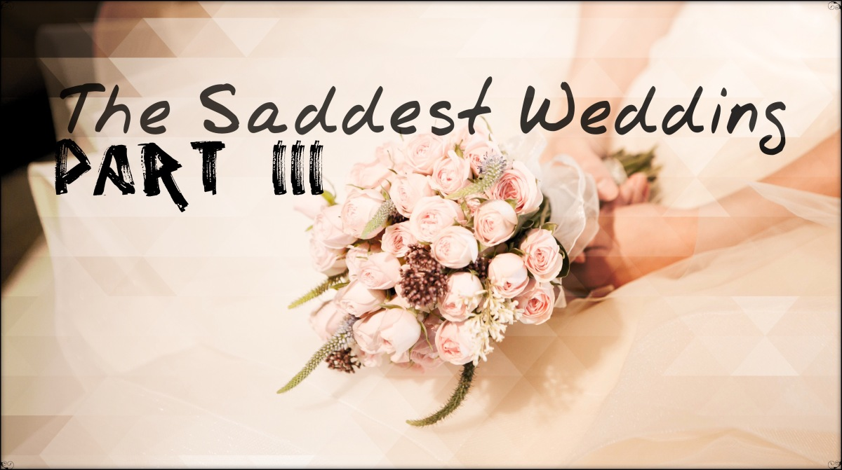 Twisted Tuesday – The Saddest Wedding Part III