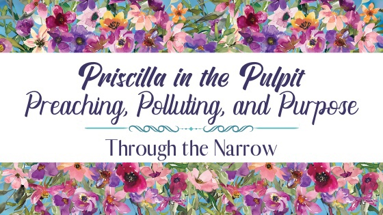 Through the Narrow: Priscilla in the Pulpit – Preaching, Polluting, and Purpose by Tami Dykes
